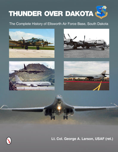 Thunder over Dakota: The Complete History of Ellsworth Air Force Base, South Dakota